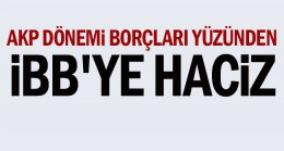 AKP dönemi borçları yüzünden İBB'ye haciz