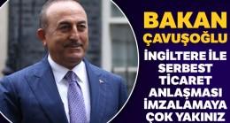 Bakan Çavuşoğlu, İngiltere ile serbest ticaret anlaşması imzalamaya çok yakın olduklarını açıkladı