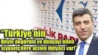 """""""Türkiye'nin böyle öngörülü ve dünyayı bilen siyasetçilere acilen ihtiyacı var"""""""