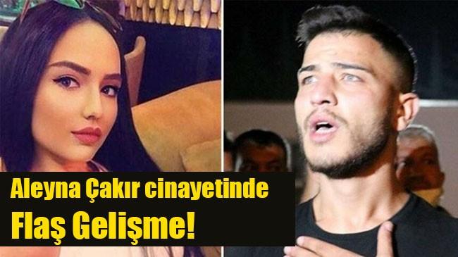 Aleyna Çakır cinayetinde flaş gelişme