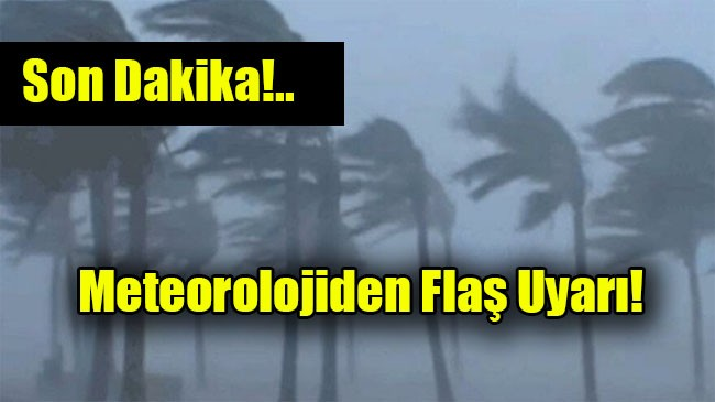 Meteorolojiden Flaş Uyarı