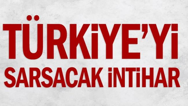 Türkiye'yi sarsacak intihar